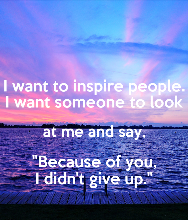 I want to inspire people. I want someone to look at me and ...