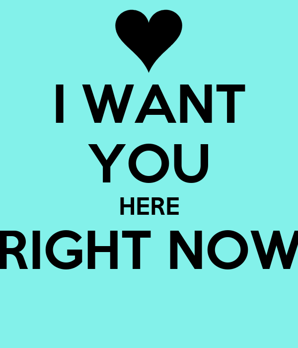 I WANT YOU HERE RIGHT NOW - KEEP CALM AND CARRY ON Image Generator