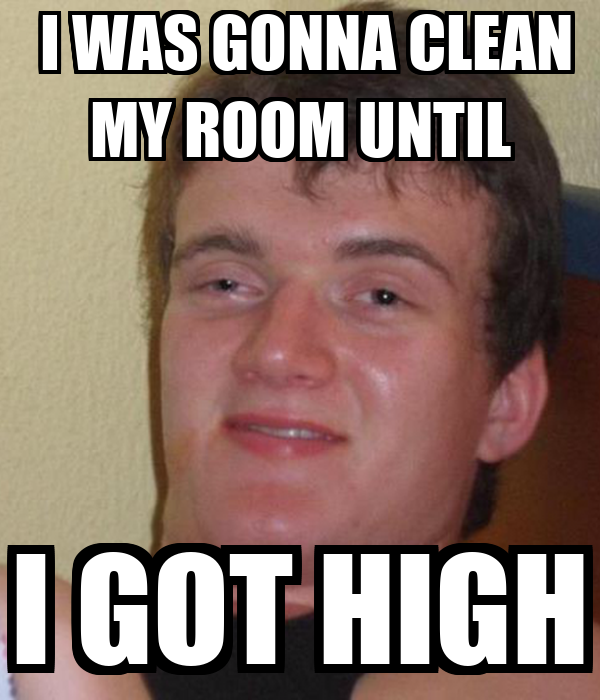 I Was Gonna Clean My Room Until I Got High