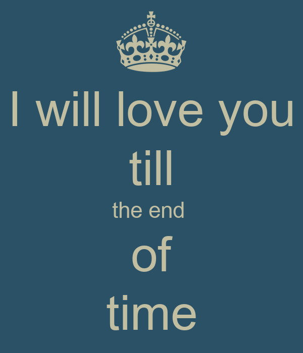 Love You Till The End Wallpapers : I will love you till the end of time Poster wiktoria Keep calm-o-Matic