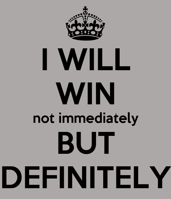 I WILL WIN not immediately BUT DEFINITELY - KEEP CALM AND CARRY ON