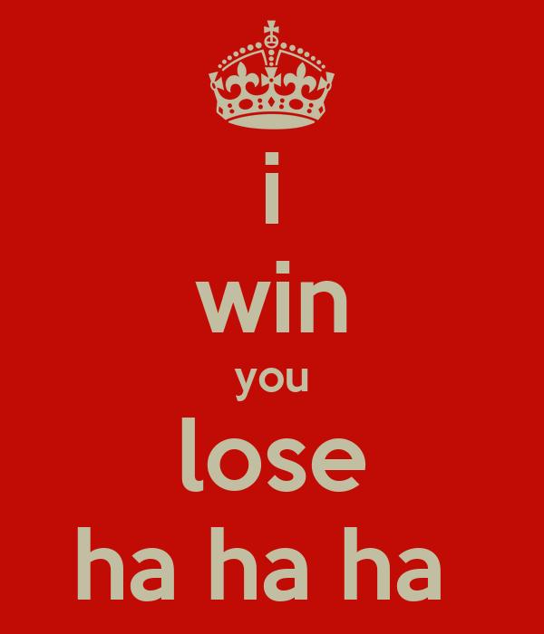 i win you lose ha ha ha - KEEP CALM AND CARRY ON Image Generator