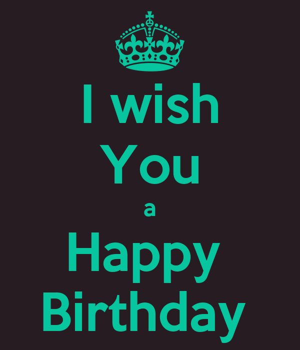 I Wish You A Happy Birthday Keep Calm And Carry On Image Happy Birthday I Wish You