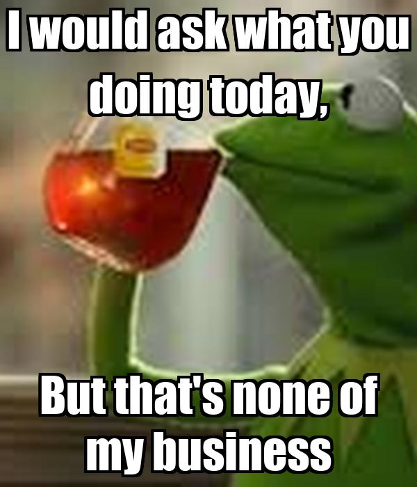 Kermit Quotes None Of My Business. QuotesGram