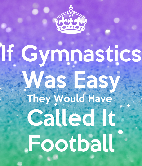 If Gymnastics Was Easy They Would Have Called It Football