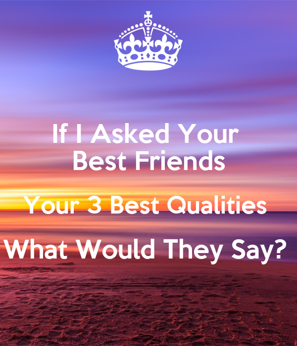If I Asked Your Best Friends Your 3 Best Qualities What