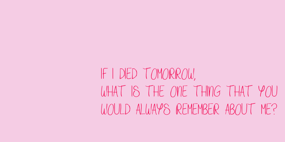 IF I DIED TOMORROW, WHAT IS THE ONE THING THAT YOU WOULD