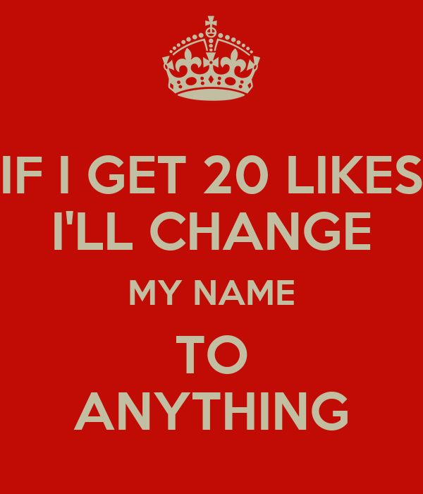 IF I GET 20 LIKES I'LL CHANGE MY NAME TO ANYTHING - KEEP CALM AND ...