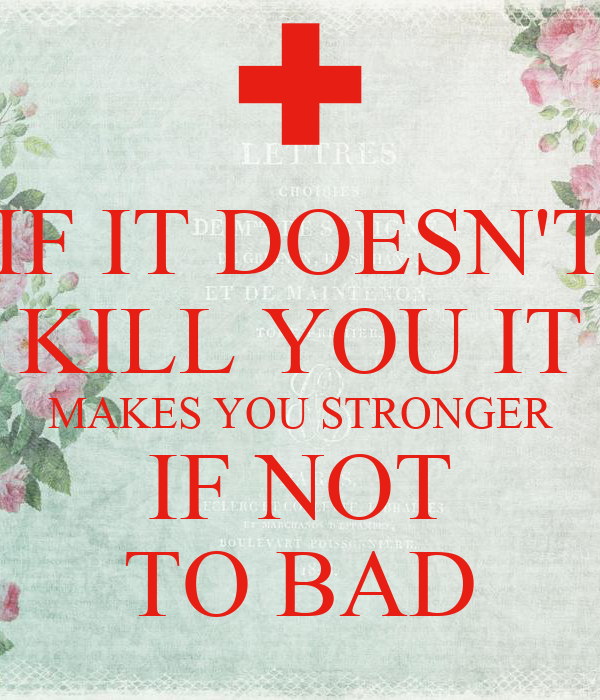 IF IT DOESN'T KILL YOU IT MAKES YOU STRONGER IF NOT TO BAD