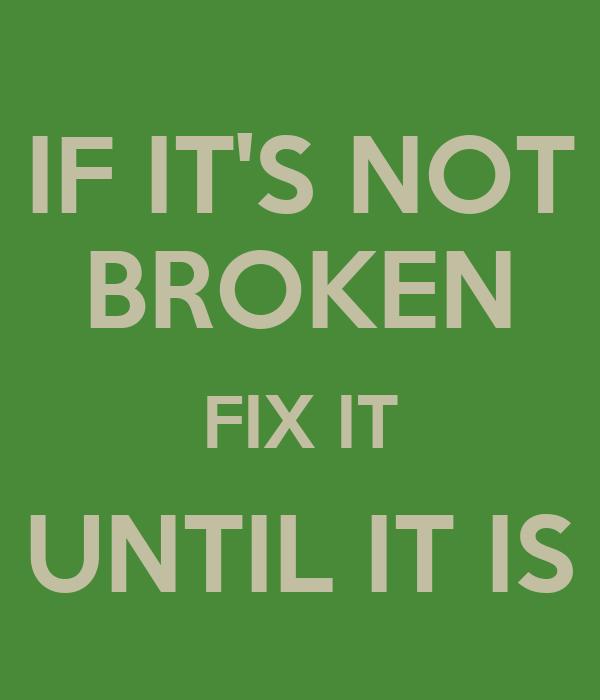 if-it-s-not-broken-fix-it-until-it-is-2.