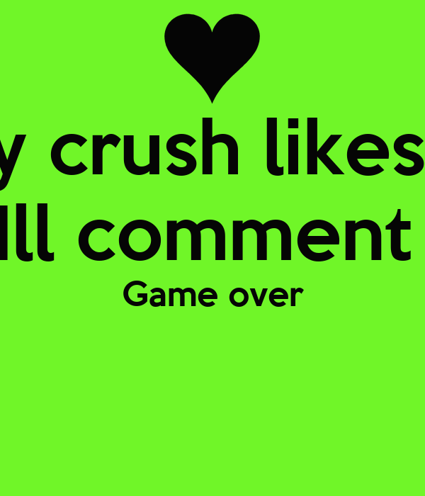 If my crush likes this Ill comment  Game over