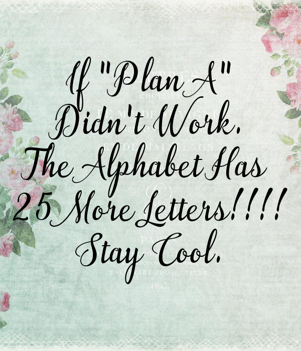 Afbeeldingsresultaat voor if plan a didn't work the alphabet has 25 more letters