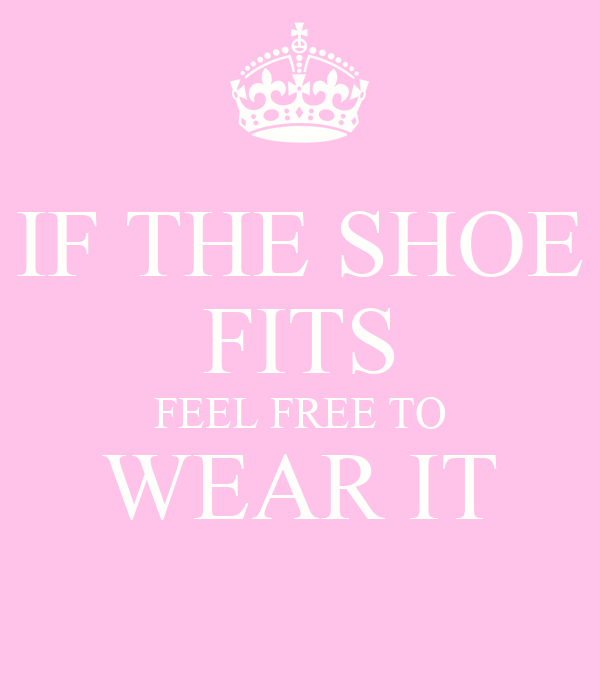 If The Shoe Fits Feel Free To Wear It