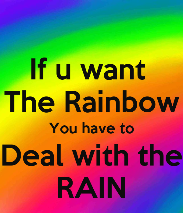 if you want the rainbow you If you want a rainbow you gotta put up with the rain.