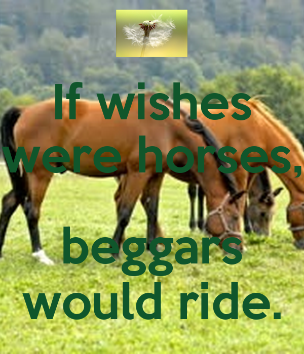 "if wishes were horses beggar would ride The exhibition takes its name from the sixteenth century proverb ""if wishes were  horses, beggars would ride"" while the expression is typically associated with."