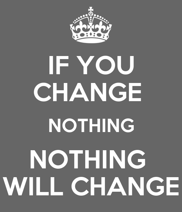 IF YOU CHANGE NOTHING NOTHING WILL CHANGE - KEEP CALM AND CARRY ON Image Gene...