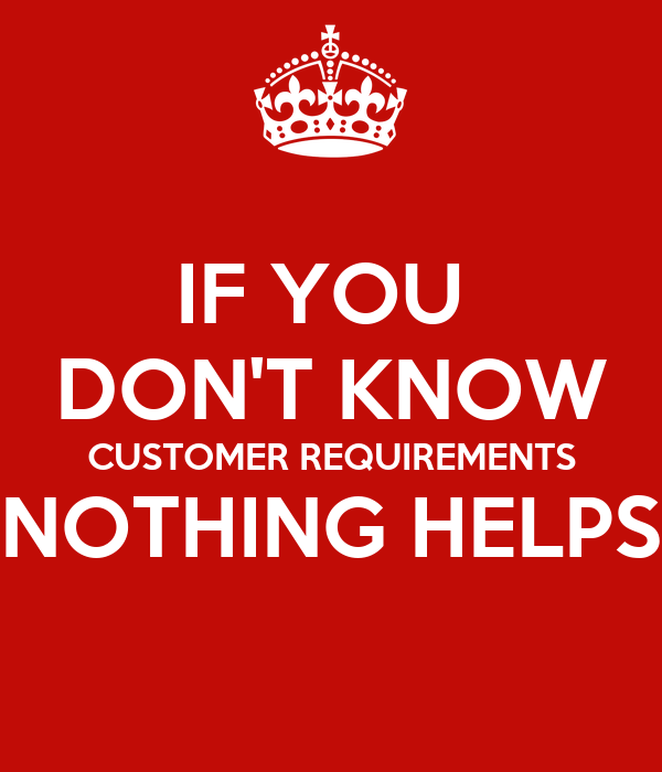 IF YOU DON'T KNOW CUSTOMER REQUIREMENTS NOTHING HELPS