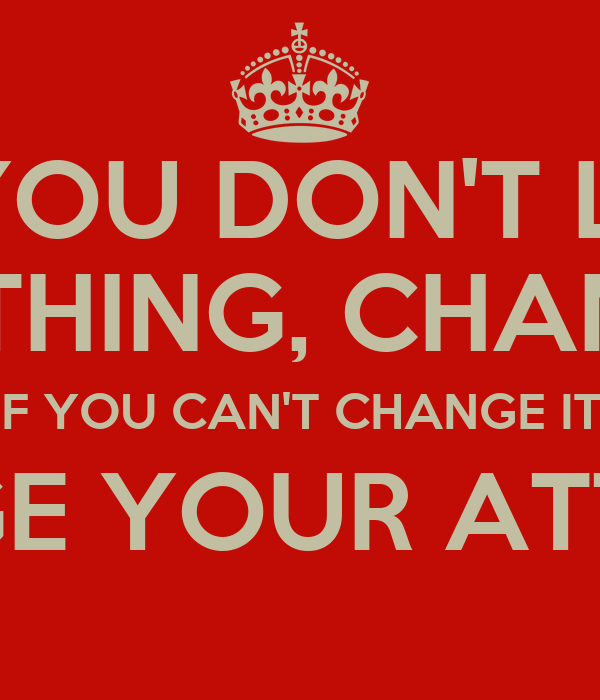 if you don t like something change it if you can t change it