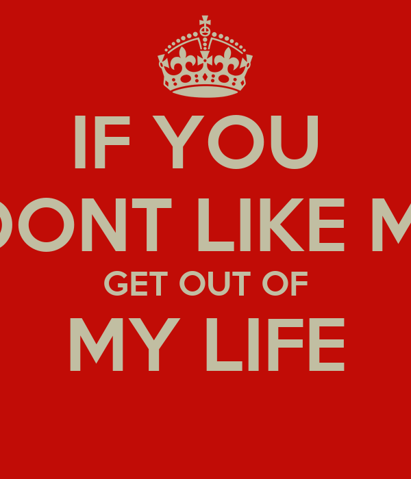 IF YOU DONT LIKE ME GET OUT OF MY LIFE - KEEP CALM AND CARRY ON ...