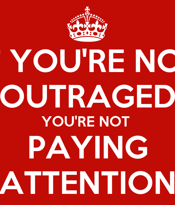 IF YOU'RE NOT OUTRAGED YOU'RE NOT PAYING ATTENTION Poster ...