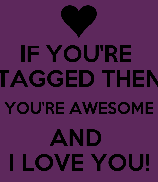 You Are Amazing And I Love You: IF YOU'RE TAGGED THEN YOU'RE AWESOME AND I LOVE YOU