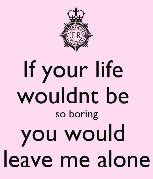 your so boring