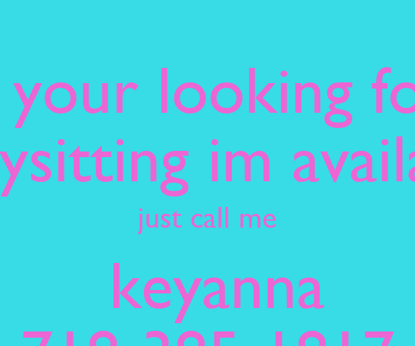 if your looking for Babysitting im available just call me keyanna ...