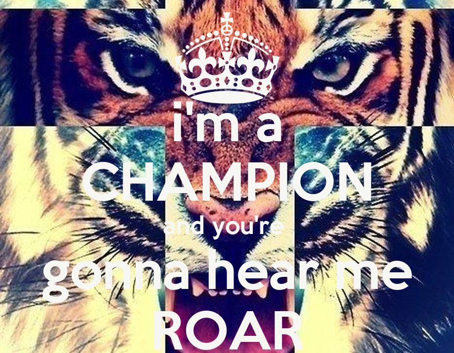 I Am A Champion And Youre Gonna Hear Me Roar i'm a CHAMPION and you...