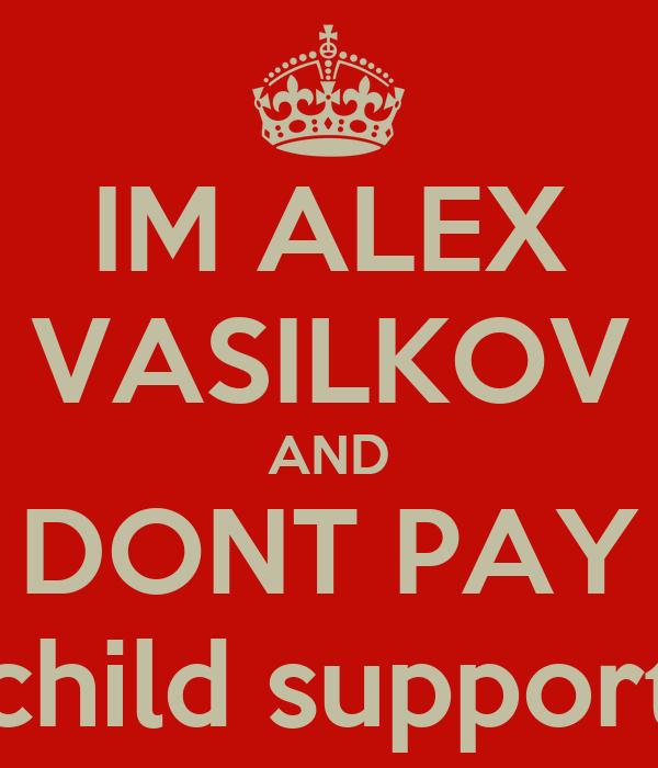 IM ALEX VASILKOV AND DONT PAY Child Support