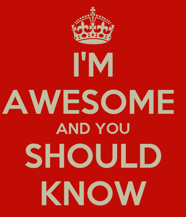 I M Awesome And You Should Know Keep Calm And Carry On