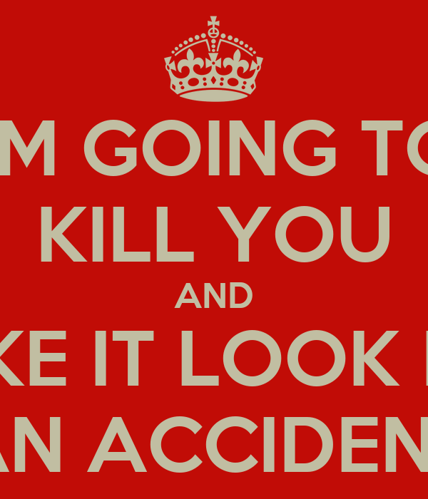 I\'M GOING TO KILL YOU AND MAKE IT LOOK LIKE AN ACCIDENT Poster ...