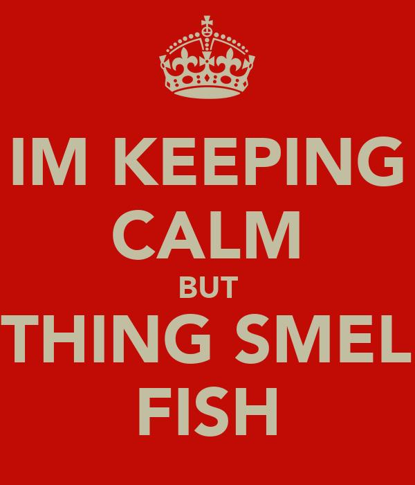 Im keeping calm but something smell like fish keep calm for I smell like fish