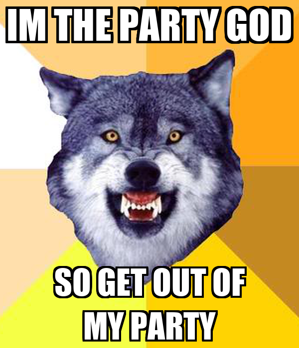 im-the-party-god-so-get-out-of-my-party.png