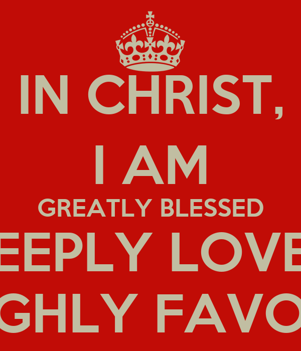 I Am Greatly Blessed Highly Favored And Deeply Loved IN CHRIST  I AM GREATLY
