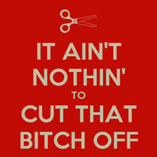 [Image: it-ain-t-nothin-to-cut-that-bitch-off.png]