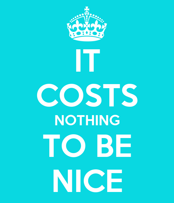 IT COSTS NOTHING TO BE NICE - KEEP CALM AND CARRY ON Image Generator: keepcalm-o-matic.co.uk/p/it-costs-nothing-to-be-nice