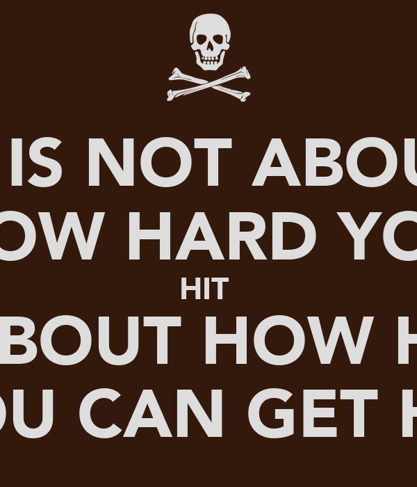 It Is Not About How Hard You Hit Its About How Hard You Can Get Hit