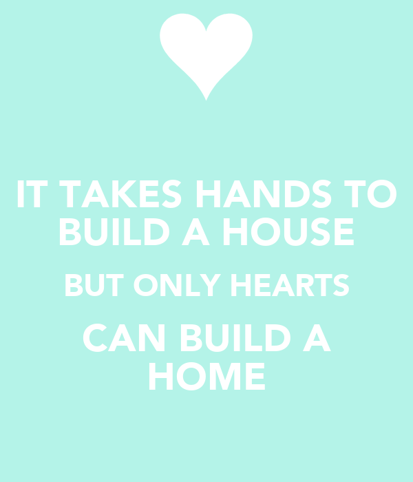 It takes hands to build a house but only hearts can build for What does it take to build a house