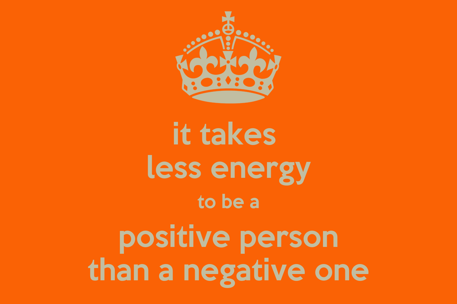 It takes less energy to be a positive person than a Negative energy