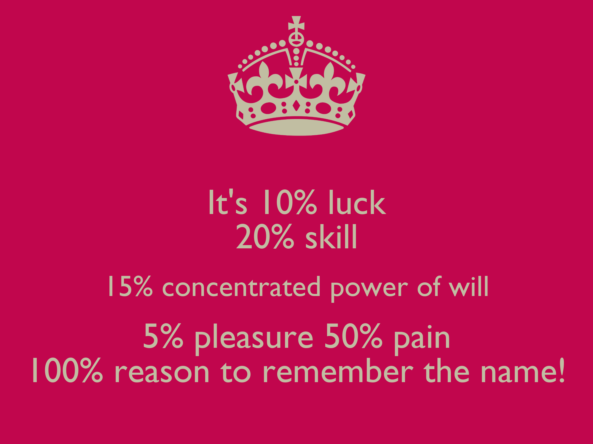 It's 10% luck 20% skill 15% concentrated power of will 5% pleasure 50% pain  100% reason to remember the name! Poster | anabellblack5 | Keep Calm-o-Matic