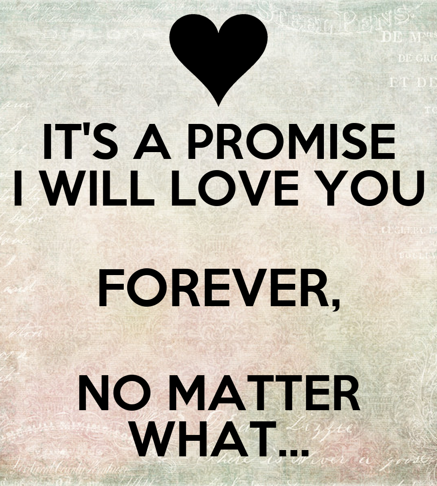 Promising Love Quotes: IT'S A PROMISE I WILL LOVE YOU FOREVER, NO MATTER WHAT