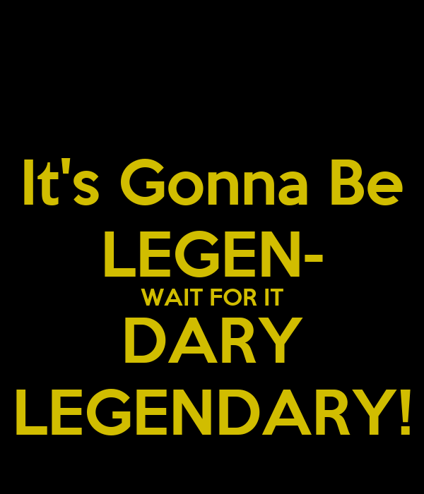 It's Gonna Be LEGEN- WAIT FOR IT DARY LEGENDARY! - KEEP CALM AND CARRY ...: keepcalm-o-matic.co.uk/p/its-gonna-be-legen-wait-for-it-dary...