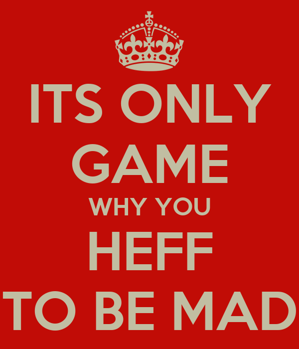 Its Only Game Why You Heff To Be Mad Poster Happuff Keep Calm O Matic