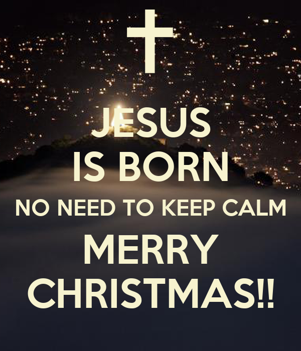JESUS IS BORN NO NEED TO KEEP CALM MERRY CHRISTMAS ... Merry Christmas Christ Is Born