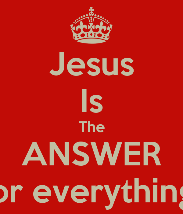 Jesus Is The ANSWER for everything - KEEP CALM AND CARRY ON Image