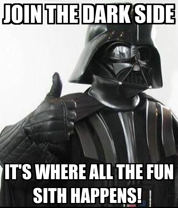 join-the-dark-side-it-s-where-all-the-fu