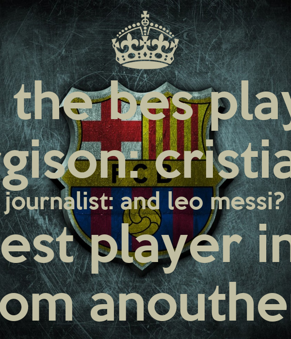 journalist: who is the bes player in the world? fergison: cristiano journalist: and leo messi? you said best player in the world leo is from anouther planet ...