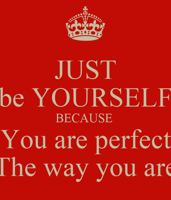 JUST be YOURSELF BECAUSE You are perfect The way you areYou Are Perfect Just The Way You Are