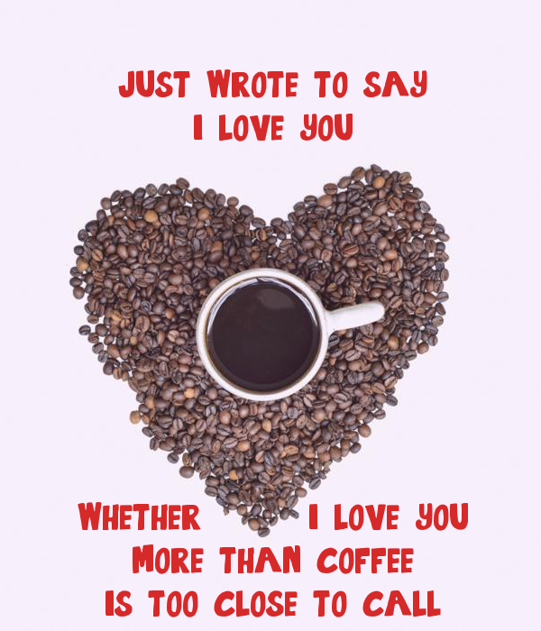 just wrote to say i love you whether i love you more than coffee is too close...