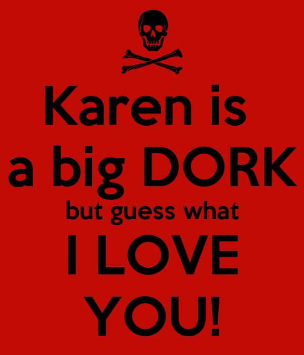 Karen is a big DORK but guess what I LOVE YOU! Poster | DORK | Keep
